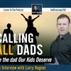 Calling ALL Dads (Be the Dad Our Kids Deserve - Interview with Larry Hagner)