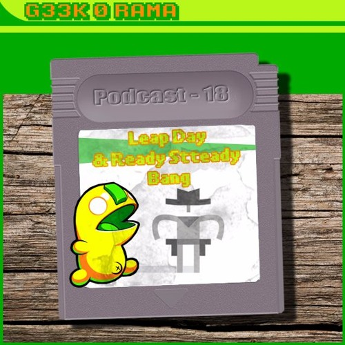 Episode 018 Geek'O'rama - Leap Day & Ready Steady Bang