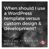 When should I use a WordPress template versus custom design and development?