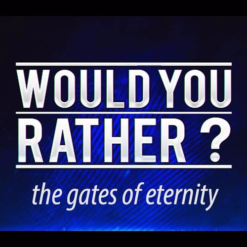 8-21-16 - Would You Rather?  The Gates of Eternity