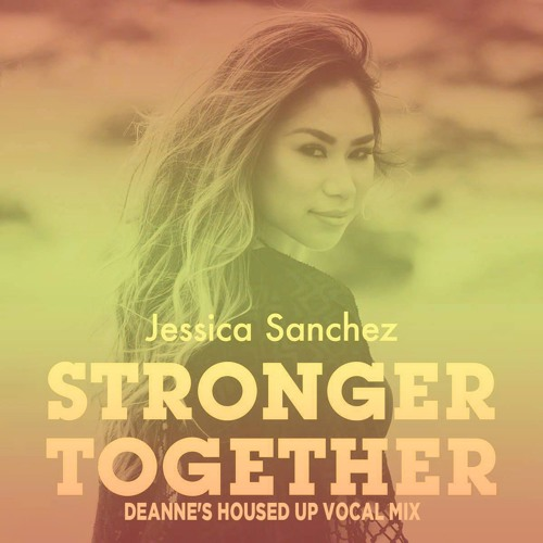 Jessica Sanchez - Stronger Together (Deanne's Housed Up Vocal Mix)