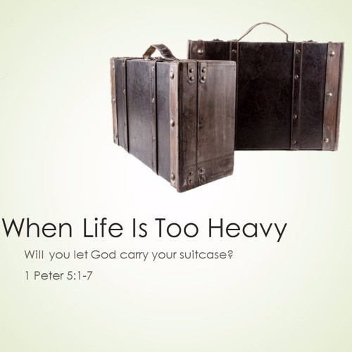 When Life Is Too Heavy (1 Peter 5.1-7)