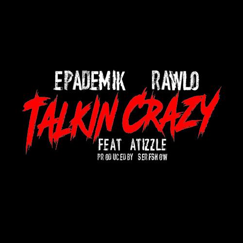 Talkin Crazy-Epademik & Rawlo_ft_Atizzle