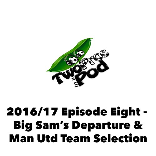 2016/17 Episode 8 - Big Sam's Departure & Man Utd Team Selection