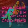 Ariana Grande - Problem (feat. Iggy Azalea) [CROQ Remix]