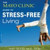 The Mayo Clinic Guide To Stress - Free Living by Amit Sood MD MSc, Narrated by Chris Sorensen