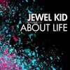 Jewel Kid - About Life