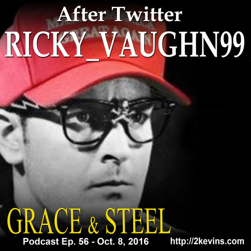 Grace & Steel Ep. 56 - Ricky_Vaughn99 After Twitter
