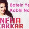 Baatein Ye Kabhi Na - Neha Kakkar