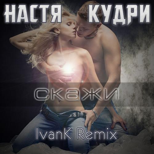 Настя Кудри - Скажи (IvanK Remix)