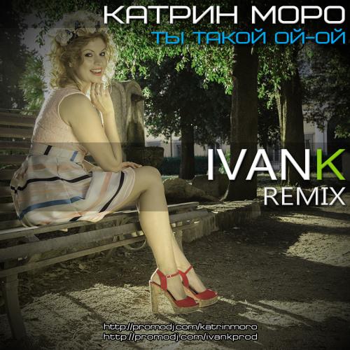 Катрин Моро - Ты Такой Ой-Ой (IvanK Radio Mix)