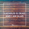 Download Lazarus Is Dead And I Am Glad Mp3