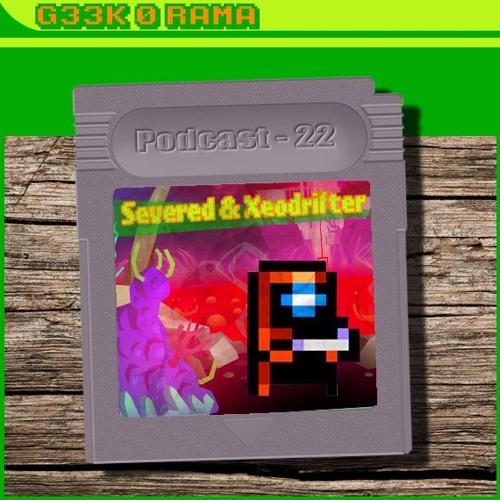 Episode 022 Geek'O'rama - Severed & Xeodrifter