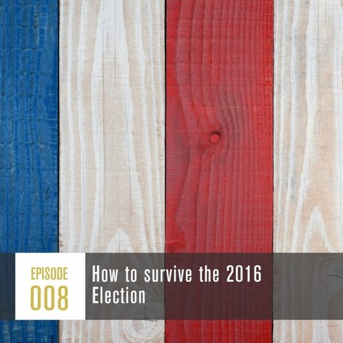 Season 1, Episode 008: How to survive the 2016 election