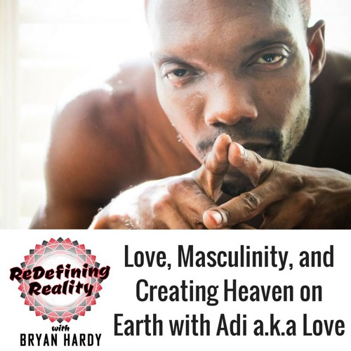 Love, Masculinity, and Creating Heaven on Earth with Adi Love - Ep. 7