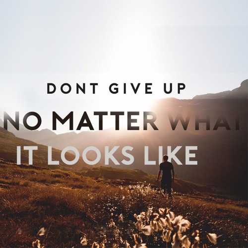 Don't Give Up No Matter What It Looks Like