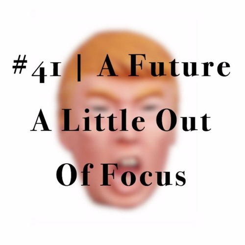 Episode #41 | A Future A Little Out Of Focus