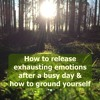 0017 How To Release Exhausting Emotions After A Busy Day & How To Ground Yourself