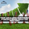 How Can A Lead Nurturing Strategy Make You A Top Realtor