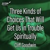 Cliff Goodwin - Three Kinds of Choices That Will Get Us In Trouble Spiritually