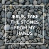 Jesus, Take the Stones From My Hands