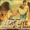 Dj Saad Remix : Tere Liye  ( Veer Zaara )