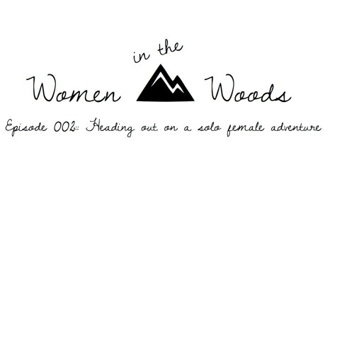 Solo Female Adventures: Our Experience & Tips - Women In The Woods, Ep.2