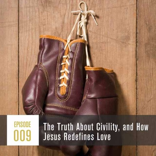 Season 1, Episode 009 The Truth About Civility, and How Jesus Redefines Love