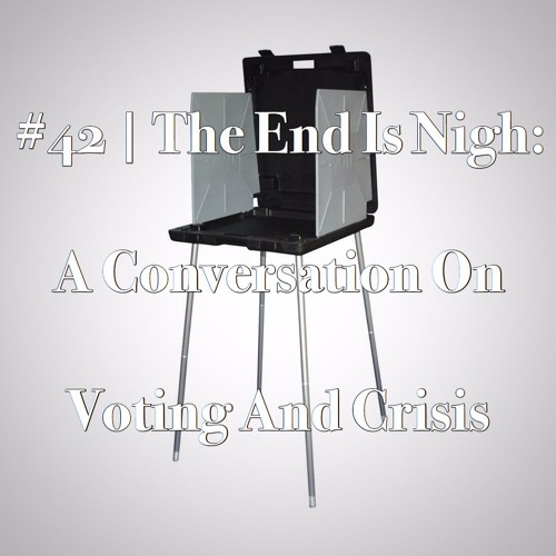 Episode #42 | The End Is Nigh: A Conversation On Voting And Crisis