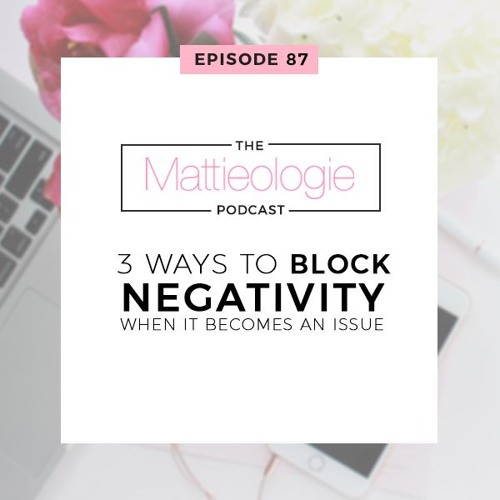 Ep 87: 3 Ways To Block Negativity When It Becomes An Issue