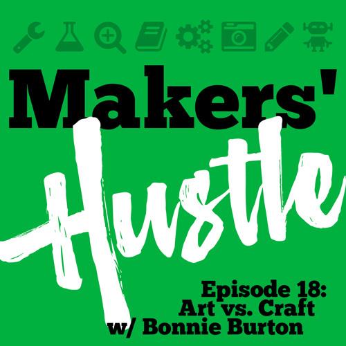 Makers' Hustle 18 - Art vs. Craft (with Bonnie Burton)