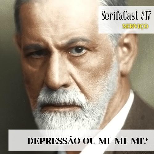 SerifaCast #17 Depressão ou mi-mi-mi?