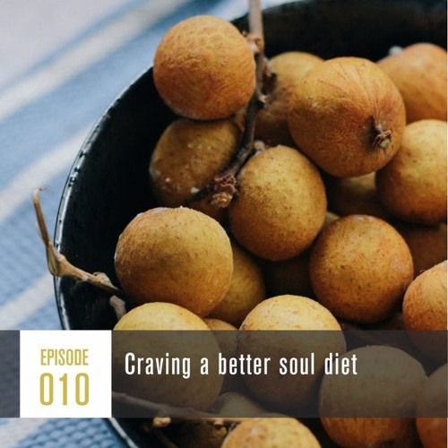 Season 1, Episode 010: Craving a better soul diet