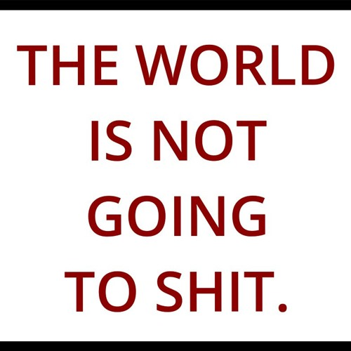The World is Not Going to Shit