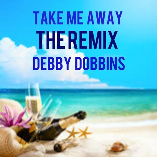 """""""Take Me Away (The Remix)"""" - Debby Dobbins"""