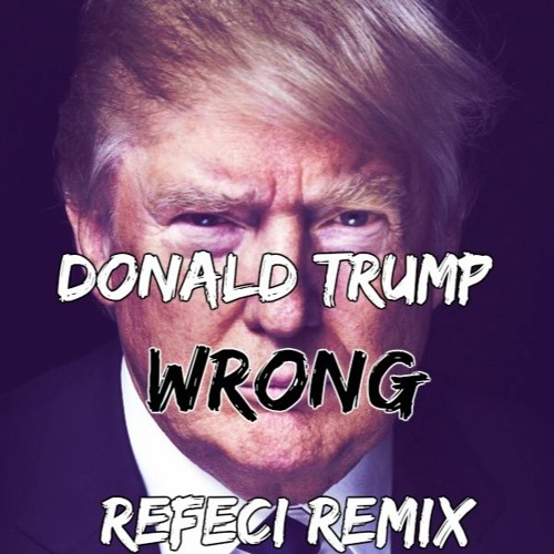 Donald Trump - Wrong (Refeci remix) by Refeci - Free ...