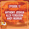 Episode 17 - Anthony Joshua, Alex Ferguson and Andy Murray