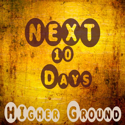 Higher Ground-Next 10 Days