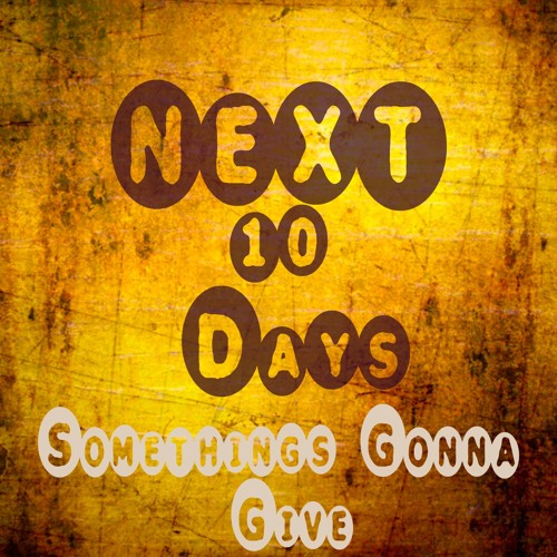 Somethings Gonna Give-Next 10 Days