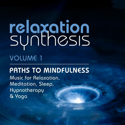 Paths To Mindfulness: Music For Relaxation, Meditation, Sleep, Hypnotherapy And Yoga | Volume 1
