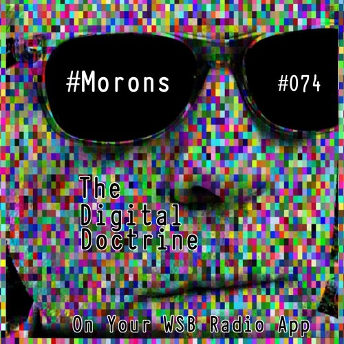 The Digital Doctrine #074 - #Morons