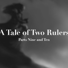 A Tale of Two Rulers Parts 9 and 10