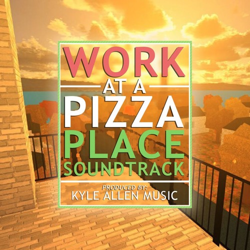 Work At A Pizza Place Soundtrack By Kyle Allen Music On - roblox work at pizza place script