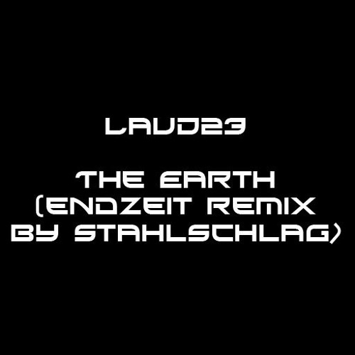 LaUD23 - The Earth (Endzeit Remix By STAHLSCHLAG)