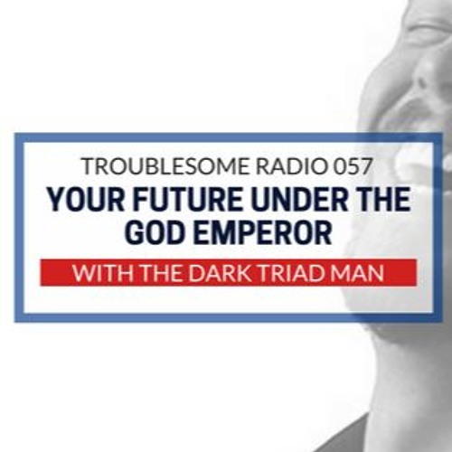 TR 057: Your Future Under The God Emperor (With The Dark Triad Man)