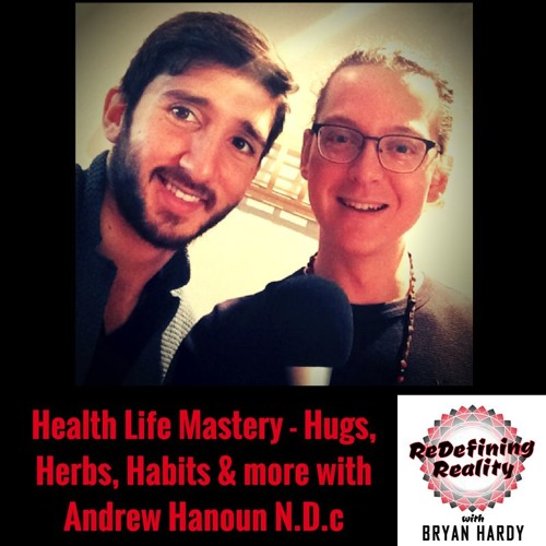 Health Life Mastery - The Power of Habits, Hugs, Herbs and more with Andrew Hanoun N.D.c - Ep. 10