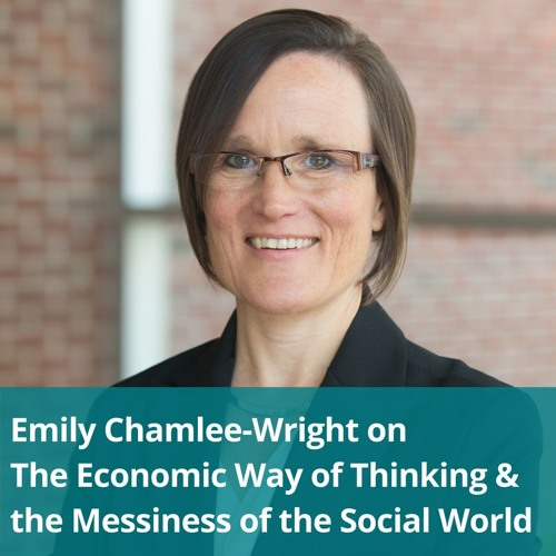 Emily Chamlee-Wright on The Economic Way Of Thinking & The Messiness Of The Social World