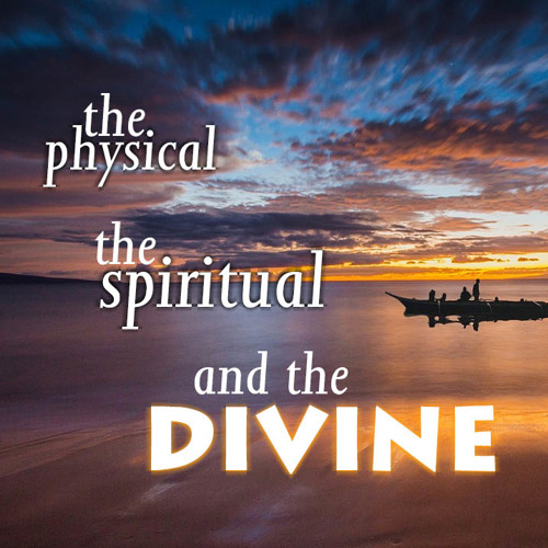 The Physical...the Spiritual...and the Divine