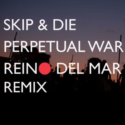 Skip & Die - Perpetual War (Reino del Mar Remix)