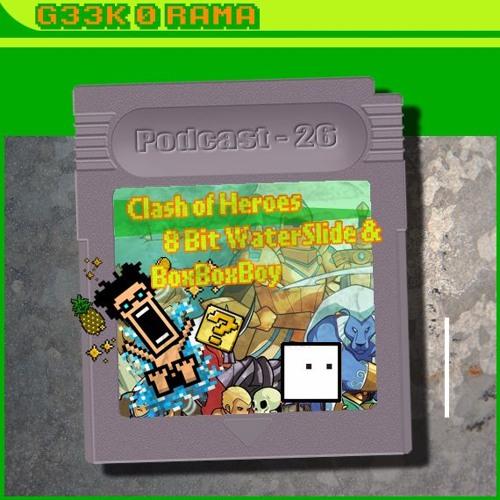 Episode 026 Geek'O'rama - Clash of Heroes & 8-bit Water Slide & BoxBoxBoy